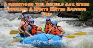 5 Questions You Should Ask When Booking A White Water Rafting Trip